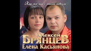 Лучший подарок всем влюблённым/Алексей Брянцев и Елена Касьянова - Как же мне с тобою повезло