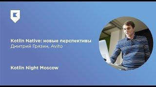 Kotlin Native: новые перспективы — Дмитрий Грязин (Avito)
