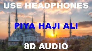 Piya Haji Ali ||8D AUDIO || Use Headphones 🎧