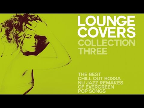 LOUNGE COVER COLLECTION THREE -   - Exclusive Chillout Remakes Of Evergreen Pop Songs
