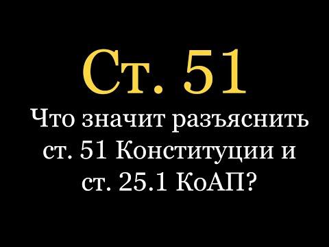 Что значит разъяснить ст. 51 Конституции и ст. 25.1 КоАП?