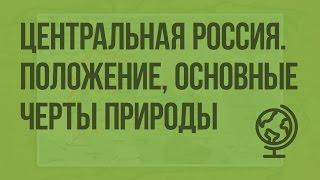 Центральная Россия. Географическое положение, особенности природы. Видеоурок по географии 9 класс