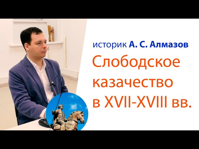Лекция А. С. Алмазова: Слободское казачество в XVII-XVIII вв.