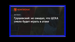 Смотреть Последние новости   Грушевский: не ожидал, что ЦСКА смело будет играть в атаке онлайн