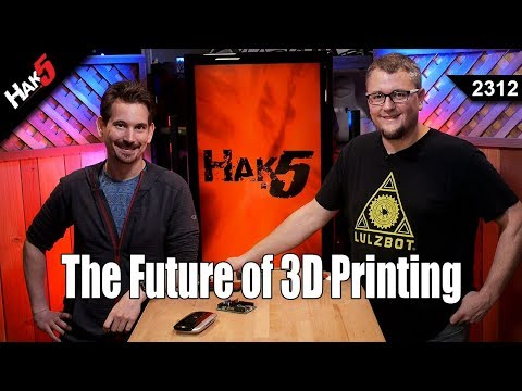 The Future of 3D Printing - Hak5 2312