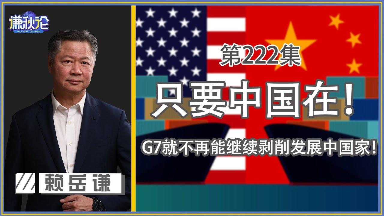 《谦秋论》赖岳谦 第兩百二十二集|只要中国在! G7就不再能继续剥削发展中国家!|