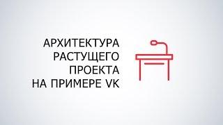 Архитектура растущего проекта на примере Вконтакте (Алексей Акулович)
