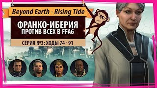 Франко-Иберия против всех! Серия №3: Шесть и шесть (ходы 74-91). Beyond Earth - Rising Tide