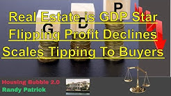 Housing Bubble 2.0 - Real Estate is GDP Star - Flipping Profit Declines - Scales Tipping to Buyers