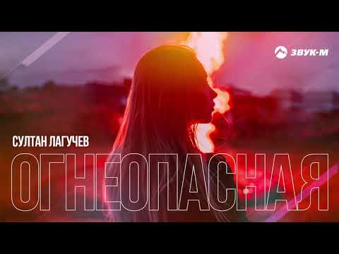 Султан Лагучев - Огнеопасная | Премьера трека 2021