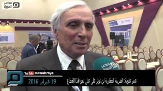 مصر العربية | عمر علوبة: الضريبة العقارية لن تؤثر على على نمو هذا القطاع