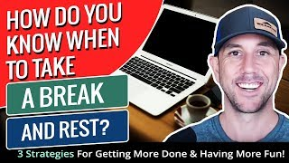 How Do You Know When To Take A Break And Rest? 3 Strategies For Getting More Done & Having More Fun!