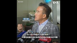 香港议员田北辰:撤回逃犯条例的决定恐怕来得太晚了