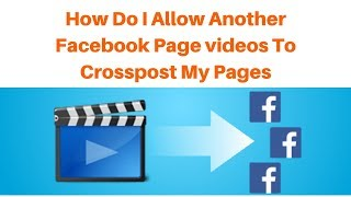How do I allow another Facebook Page videos to crosspost my Pages
