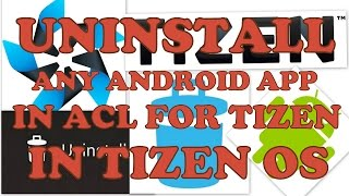 how to uninstall any android app in acl for tizen in tizen os samsung z1 z2 z3