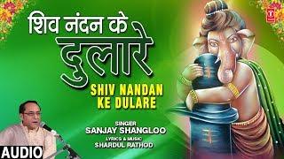शिव नंदन के दुलारे Shiv Nandan Ke Dulare I SANJAY SHANGLOO I New Ganesh Bhajan I Full Audio Song