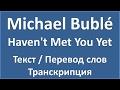 Michael Bublé Haven T Met You Yet текст перевод и транскрипция слов mp3