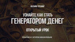 Как стать генератором денег. Открытые уроки с Игорем Иваниловым