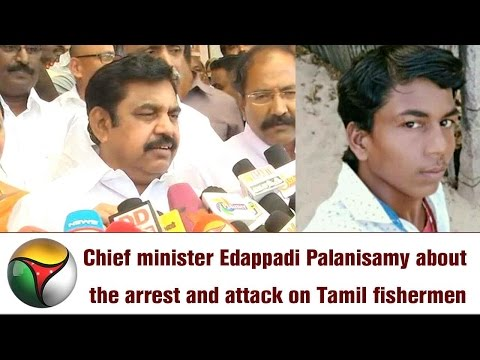 Chief minister Edappadi Palanisamy about the arrest and attack on Tamil fishermen