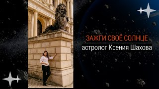 Зажги своё Солнце! Ч-2. Астролог Ксения Шахова