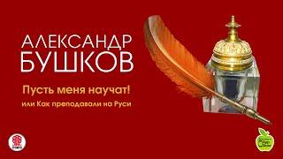 Пусть меня научат ! или Как преподавали на Руси. Бушков А. аудиокнига. читает В. Кузнецов