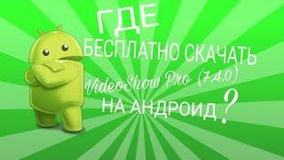 Где бесплатно скачать VideoShow Pro (7.4.0) на андроид?