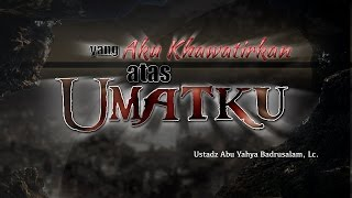 Ceramah: Yang Aku Khawatirkan atas Umatku (Ustadz Abu Yahya Badrusalam, Lc.)