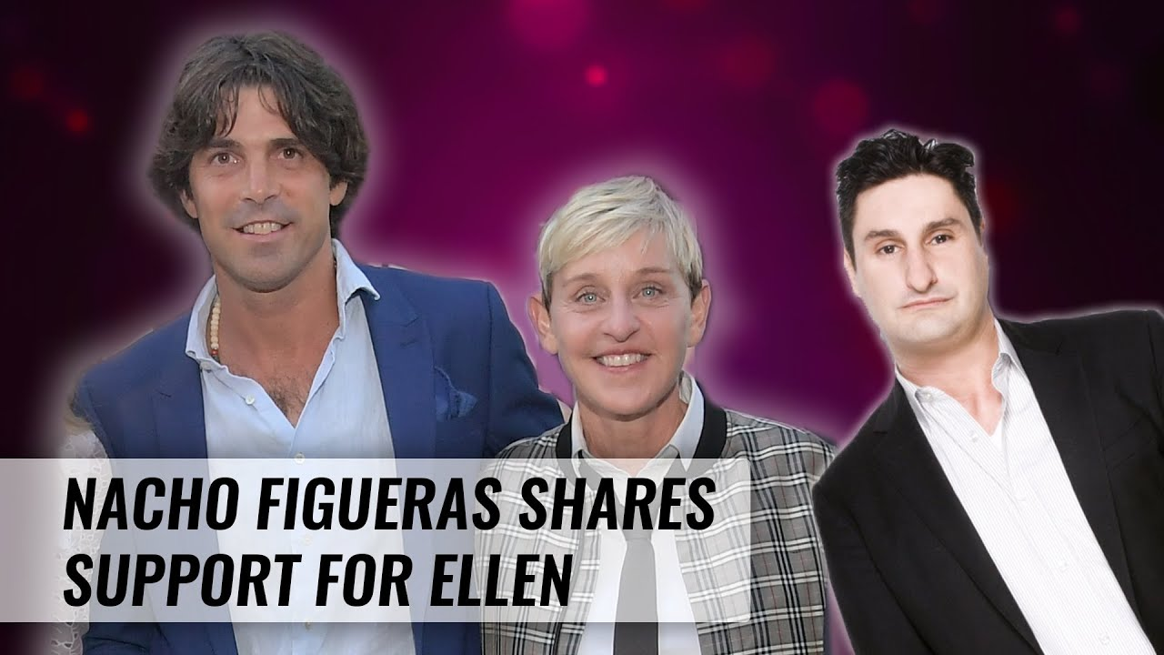 Nacho Figueras Calls On A-List Friends To Share Support For Ellen | Naughty But Nice