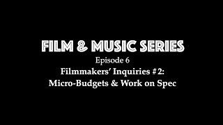 Film & Music Series Ep 6 - Filmmakers Inquiries #2: Micro-budgets & Working on Spec
