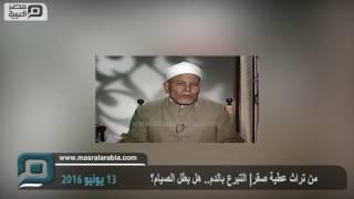مصر العربية | من تراث عطية صقر| التبرع بالدم.. هل بطل الصيام؟