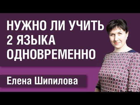 Нужно ли учить два языка параллельно (одновременно). Елена Шипилова.