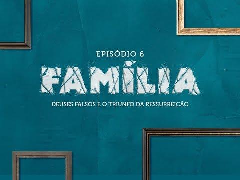 #6 | Família | Deuses Falsos e o Triunfo da Ressurreição | Damião Marmeleiro | 14/04/2019