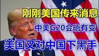 刚刚美国传来消息 中美G20会晤有变 美国又对中国下黑手