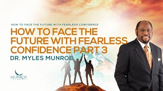How To Face The Future With Fearless Confidence Pt. 3 | Dr. Myles Munroe