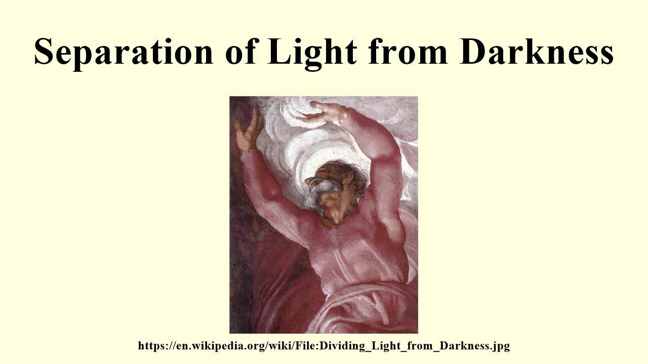 separation of light from darkness essay Light is the genesis of the world: the primary utterance of creation is let there be light, and the first act of creation is the distillation of light, its separation from darkness.