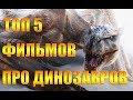 ТОП 5 ФИЛЬМОВ ПРО ДИНОЗАВРОВ