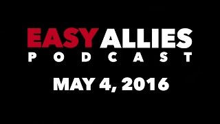 The Easy Allies Podcast - May 4th 2016