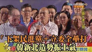 【精彩】「下架民進黨+立委全壘打」 韓新北造勢振士氣
