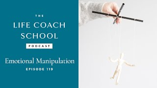 The Life Coach School Podcast Episode #119: Emotional Manipulation
