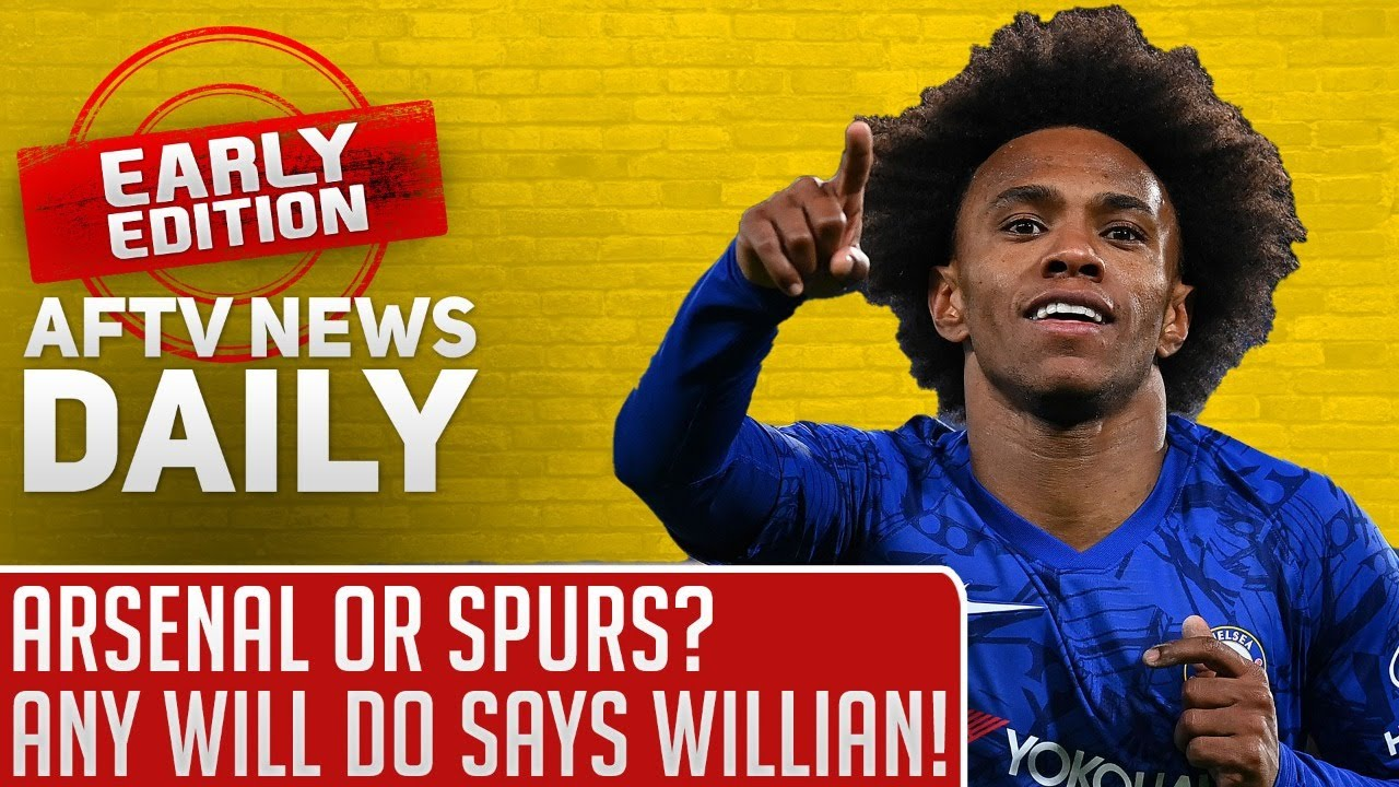 Arsenal or Spurs? Any Will Do Says Willian! | AFTV News Daily, Early Edition