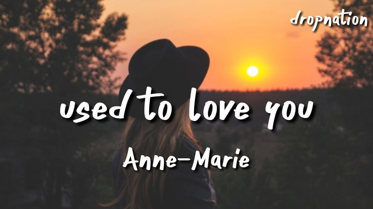 Anne Marie Used To Love You Lyrics