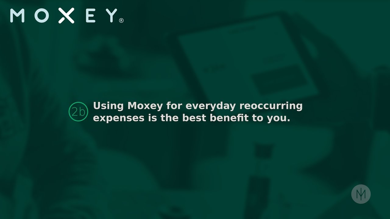 2b Using Moxey for everyday reoccurring expenses is the best benefit to you