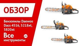 Обзор бензиновых пил Daewoo Dacs 4516, 5218xt, 5820xt