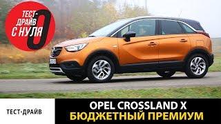 тест драйв с нуля Opel Crossland X Бюджетный премиум