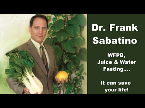 Dr. Frank Sabatino - WFPB, Juicing And Fasting - It Can Save Your Life!