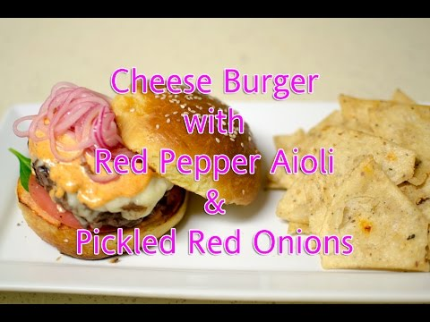 Cheese Burger with Red Pepper Aioli & Pickled Red Onions Video Recipe