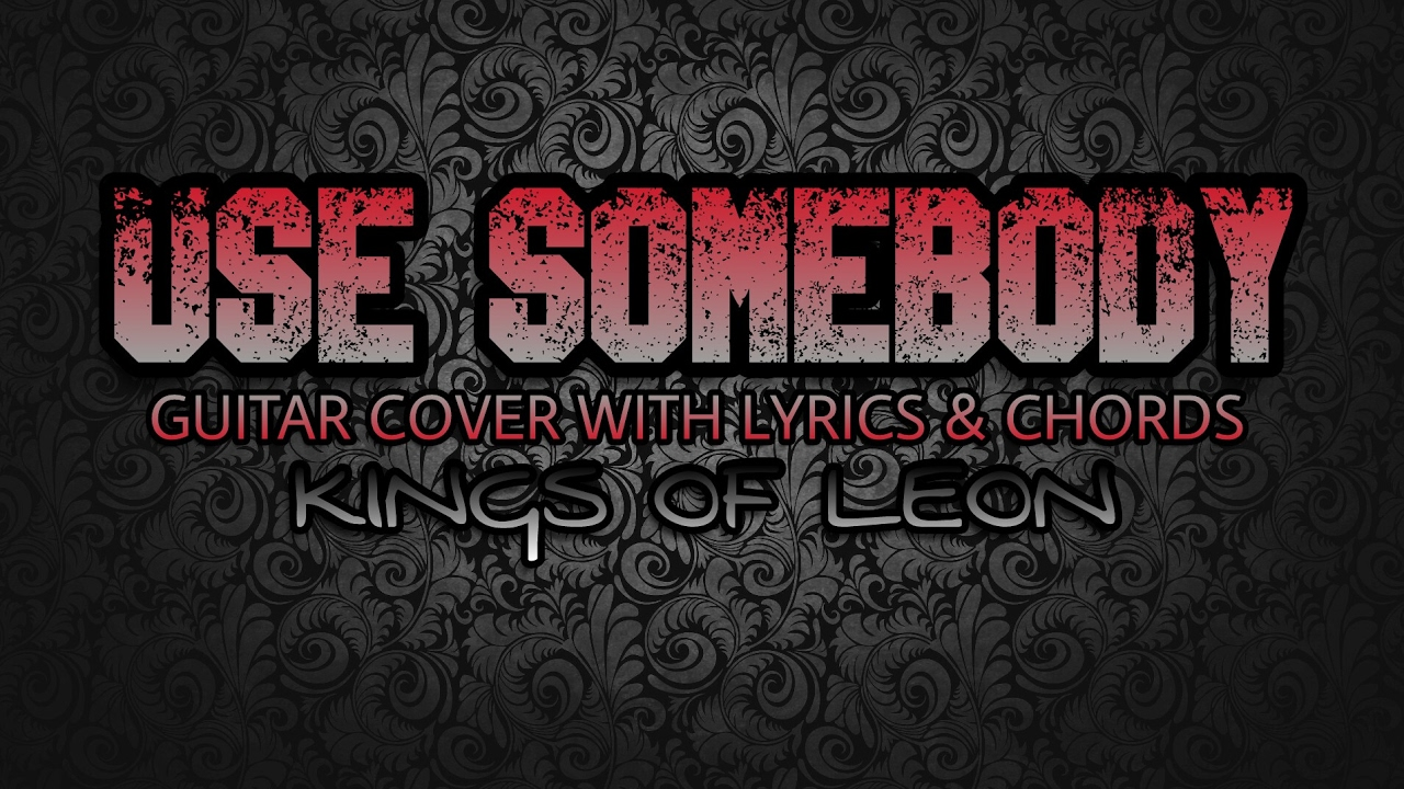 Use Somebody Kings Of Leon Guitar Cover With Lyrics Chords