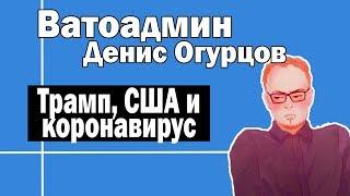 Провал США в борьбе с коронавирусом   Ватоадмин и Денис Огурцов