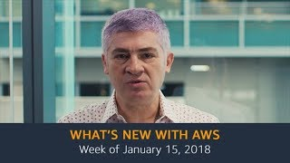 What's New with AWS – Week of January 15, 2018