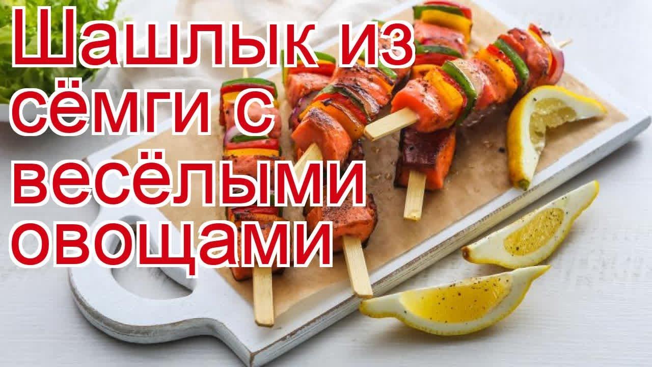 Рецепты из сёмги дикой - как приготовить семгу пошаговый рецепт - Шашлык из сёмги с весёлыми овощами